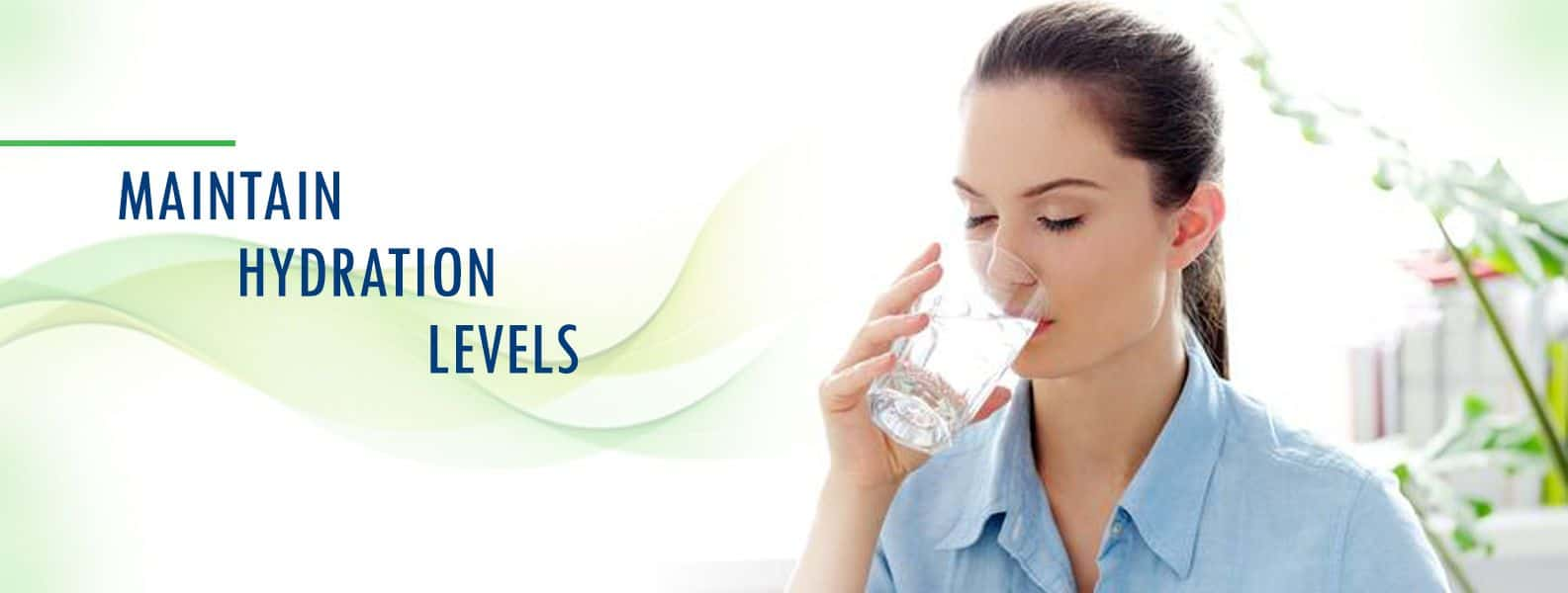 AVOID DEHYDRATION- MAINTAIN HYDRATION LEVELS
